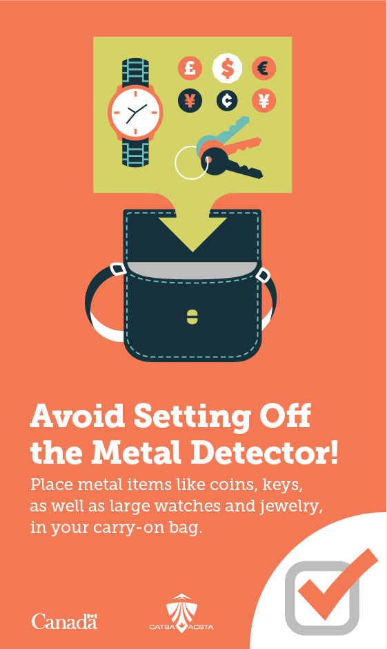 Avoid Setting Off the Metal Detector! Place metal items like coins, keys, as well as large watches and jewelry, in your carry-on bag.